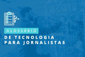 Glossário de termos e expressões de tecnologia para jornalistas